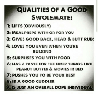 Butt, Dope, and Food: QUALITIES OF A GOOD  SWOLEMATE:  LIFTS (OBVIOUSLY)  2: MEAL PREPS WITH OR FOR YOU  3: GIVES GOOD BACK, HEAD & BUTT RUB  4: LOVES YOU EVEN WHEN YOU'RE  BULIKING  5: SURPRISES YOU WITH FOOD  6: HAS A TASTE FOR THE FINER THINGS LIKE  PEANUT BUTTER & MOVIES IN BED  7: PUSHES YOU TO BE YOUR BEST  8: IS A GOOD CUDDLER  IS JUST AN OVERALL DOPE INDIVIDUAL True love 💕 . @officialdoyoueven 👈