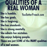 QUALITIES OF A  REAL WOMAN  She is humble.  YouBetterPreach.com  She has goals.  She is forgiving.  She has standards.  She is strong mentally.  She admits her mistakes.  She enjoys helping people.  These are just S0ME of the MANY qualities  of a real woman
