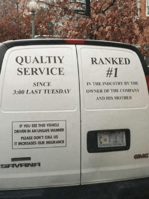 Honesty, Mother, and Company: QUALTIY  SERVICE  RANKED  #1  SINCE  IN THE INDUSTRY BY THE  3:00 LAST TUESDAY  OWNER OF THE COMPANY  AND HIS MOTHER  IF YOU SEE THIS VEHICLE  DRIVEN IN AN UNSAFE MANNER  PLEASE DON'T CALL US  IT INCREASES OUR INSURANCE  GVC  SAVANA Honesty