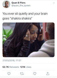 "<p>Oh brain when you talk like that (via /r/BlackPeopleTwitter)</p>: Quan B Piers  @quan_the queen  You ever sit quietly and your brain  goes ""shakira shakira  27/03/2018, 17:57  52.7K Retweets 121K Likes <p>Oh brain when you talk like that (via /r/BlackPeopleTwitter)</p>"