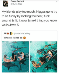 Memes, Iris, and Boat: Quan Dolla$  @2 Live Que  My friends play too much. Niggas gone try  to be funny by rocking the boat, fuck  around & flip it over & next thing you know  We in JaWS b  IRI  @MaleficiaDelRey  Where I rather be omg