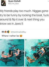 Blackpeopletwitter, Friends, and Funny: Quan Dolla$  @2Live_Que  My friends play too much. Niggas gone  try to be funny by rocking the boat, fuck  around & flip it over & next thing you  know we in Jaws 5  IRI@MaleficiaDelRey  Where I rather be  efo  ofo <p>Jaws 5 (via /r/BlackPeopleTwitter)</p>