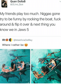 Friends, Funny, and Too Much: Quan Dolla$  Live Que  My friends play too much. Niggas gone  try to be funny by rocking the boat, fuck  around & flip it over & next thing you  know we in Jaws 5  IRI  MaleficiaDelRey  Where I rather be Who'd try this? 🤔😂 https://t.co/d2QE3tPgvC