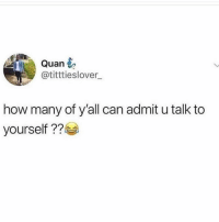 Guilty 🤷🏽‍♀️😂: Quan  @titttieslover  how many of y'all can admit u talk to  yourself 22 Guilty 🤷🏽‍♀️😂