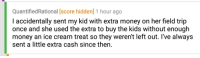 """4chan, Field Trip, and Money: QuantifiedRational [score hidden] 1 hour ago  I accidentally sent my kid with extra money on her field trip  once and she used the extra to buy the kids without enough  money an ice cream treat so they weren't left out. I've always  sent a little extra cash since then. <p>Parent of a wholesome kid on r/4chan via /r/wholesomememes <a href=""""https://ift.tt/2KwXxcA"""">https://ift.tt/2KwXxcA</a></p>"""