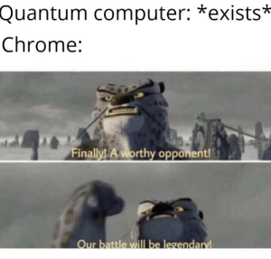 A worthy opponent: Quantum computer: *exists*  Chrome:  Finally! A worthy opponent!  Our battle will be legendaryl A worthy opponent