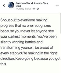 World, Proud, and Mind: Quantum World: Awaken Your  Mind  Thursday at 9:05 PM .  Shout out to everyone making  progress that no one recognizes  because you never let anyone see  your darkest moments. You've been  silently winning battles and  transforming yourself, be proud of  every step you're making in the right  direction. Keep going because you got  this. You're doing great!!!