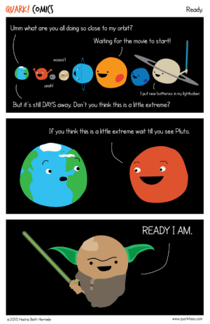 quarkcomics:  Are you ready?? : QUARK! (OMICS  Ready.  Umm what are you all doing so close to  orbit?  my  Waiting for the movie to start!  )  wo0o!  yeah!  I put new batteries in my lightsaber  But it's still DAYS  Don't  think this is a little extreme?  away.  you  If  think this is a little extreme wait till  you see Pluto.  you  READY I AM.  www.quarktees.com  ©2015 Hadria Beth Hermele quarkcomics:  Are you ready??