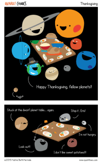 thequarkside:  Happy Thanksgiving, everyone!!!: QUARK! (oMICS  Thanksgiving  Happy Thanksgiving, fellow planets!!  *sigh*  Stuck at the dwarf planet table... again  Stop it, Eris!  Im not hungry  ook out!!  I don't like sweet potatoes!!  2015 Hadria Beth Hermele  www.quarktees.com thequarkside:  Happy Thanksgiving, everyone!!!