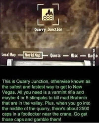 Bottle is too good of an admin she posts more than I do lmao~Ziege: Quarry Junction  local Map  World Map  Misc  Quests  Rado  This is Quarry Junction, otherwise known as  the safest and fastest way to get to New  Vegas. All you need is a varmint rifle and  maybe 4 or 5 stimpaks to kill mad Brahmin  that are in the valley. Plus, when you go into  the middle of the quarry, there's about 2500  caps in a footlocker near the crane. Go get  those caps and gamble them! Bottle is too good of an admin she posts more than I do lmao~Ziege