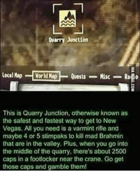I have heard of many great pieces of advice over the years but this one definitely takes the cake. repost @elderscrolls_fallout . . . Fallout Fallout4 Fallout3 FalloutNewVegas FalloutNV NewVegas Advice GreatAdvice TheElderScrolls ElderScrolls TES ES Bethesda Obsidian VideoGame VideoGames Gamestagram Gamer Gaming GamerLife GamingLife GamerForLife Gamer4Life: Quarry Junction  Local Map  World Map  Misc  Quests  Rado  This is Quarry Junction, otherwise known as  the safest and fastest way to get to New  Vegas. All you need is a varmint rifle and  maybe 4 or 5 stimpaks to kill mad Brahmin  that are in the valley. Plus, when you go into  the middle of the quarry, there's about 2500  caps in a footlocker near the crane. Go get  those caps and gamble them! I have heard of many great pieces of advice over the years but this one definitely takes the cake. repost @elderscrolls_fallout . . . Fallout Fallout4 Fallout3 FalloutNewVegas FalloutNV NewVegas Advice GreatAdvice TheElderScrolls ElderScrolls TES ES Bethesda Obsidian VideoGame VideoGames Gamestagram Gamer Gaming GamerLife GamingLife GamerForLife Gamer4Life