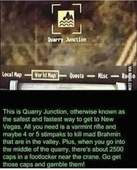 Seems legit (@cali.666) Follow its 🆓 • • • • • • • fallout fallout2 fallout3 falloutnewvegas nv fallout4 falloutshelter skyrim morrowind oblivion skyrimremastered elderscrollsonline eso elderscrolls like4like gaming meme gamingmeme gamingnews: Quarry Junction  local Map  World Map  Quests  Misc  This is Quarry Junction, otherwise known as  the safest and fastest way to get to New  Vegas. All you need is a varmint rifle and  maybe 4 or 5 stimpaks to kill mad Brahmin  that are in the valley. Plus, when you go into  the middle of the quarry, there's about 2500  caps in a footlocker near the crane. Go get  those caps and gamble them! Seems legit (@cali.666) Follow its 🆓 • • • • • • • fallout fallout2 fallout3 falloutnewvegas nv fallout4 falloutshelter skyrim morrowind oblivion skyrimremastered elderscrollsonline eso elderscrolls like4like gaming meme gamingmeme gamingnews