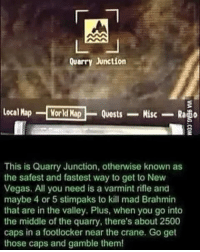 Yeah, make sure you watch out for the deathc- I mean Mad Brahmin...real nuisance. ~Leah fallout falloutnv xbox playstation pc gaming gamers gamer game: Quarry Junction  localMap  World Map  Quests  Misc  Rasio  This is Quarry Junction, otherwise known as  the safest and fastest way to get to New  Vegas. All you need is a varmint rifle and  maybe 4 or 5 stimpaks to kill mad Brahmin  that are in the valley. Plus, when you go into  the middle of the quarry, there's about 2500  caps in a footlocker near the crane. Go get  those caps and gamble them! Yeah, make sure you watch out for the deathc- I mean Mad Brahmin...real nuisance. ~Leah fallout falloutnv xbox playstation pc gaming gamers gamer game
