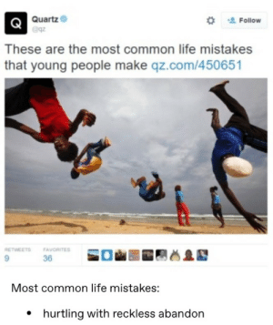 Young People: Quartz  Follow  These are the most common life mistakes  that young people make qz.com/450651  RETWEETS  FAVORITES  36  Most common life mistakes:  hurtling with reckless abandon