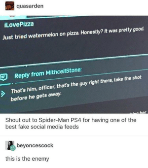 Fake, Pizza, and Ps4: quasarden  iLovePizza  Just tried watermelon on pizza. Honestly? It was pretty good.  E Reply from MithcellStone:  That's him, officer, that's the guy right there, take the shot  before he gets away.  Shout out to Spider-Man PS4 for having one of the  best fake social media feeds  beyoncescock  this is the enemy Enemy Aquired