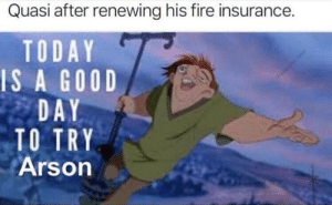 Fire, Funny, and Good: Quasi after renewing his fire insurance.  TODAY  IS A GOOD  DAY  TO TRY  Arson 🎵Notre Dame is burning down, burning down, burning down🎵