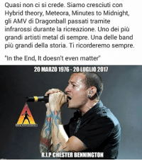 "drcommodore linkinpark chesterbennington: Quasi non ci si crede. Siamo cresciuti con  Hybrid theory, Meteora, Minutes to Midnight,  gli AMV di Dragonball passati tramite  infrarossi durante la ricreazione. Uno dei più  grandi artisti metal di sempre. Una delle band  più grandi della storia. Ti ricorderemo sempre.  ""In the End, It doesn't even matter""  20 MARZO 1976-20 LUGLIO 2017  HICOHRODOR  R.I.P CHESTER BENNINGTON drcommodore linkinpark chesterbennington"