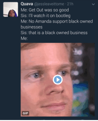 Blackpeopletwitter, Bootleg, and Gif: Quava @jessleaveittome 21h  Me: Get Out was so good  Sis: I'll watch it on bootleg  Me: No Amanda support black owned  businesses  Sis: that is a black owned business  Me:  GIF <p>Get Outta here with that logic (via /r/BlackPeopleTwitter)</p>