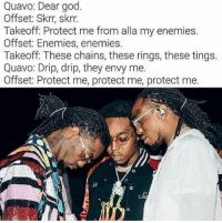 God, Quavo, and Enemies: Quavo: Dear god  Offset: Skrr, skrr  Takeoff: Protect me from alla my enemie:s  Offset: Enemies, enemies.  Takeoff: These chains, these rings, these tings.  Quavo: Drip, drip, they envy me  Offset: Protect me, protect me, protect me