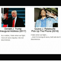 Dk how real this is but, yo... 😂😂😂 QuavoRatatouilleForPresident DroptopsForEverybody: Quavo J. Ratatouille  Donald J. Trump  Inaugural Address (2017)  Pick Up The Phone (2016)  hate when we fight...  As a nation, hate when we fight.  ...And I'm loving all races, hell nah don't  I love all races equally, do not  discriminize  discriminize Dk how real this is but, yo... 😂😂😂 QuavoRatatouilleForPresident DroptopsForEverybody