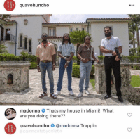 My house now bihh: quavohuncho  madonna Thats my house in Miami! What  are you doing there??  quavohuncho @madonna Trappin  @commentsbycelebs My house now bihh