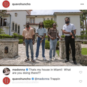 madonna: quavohuncho  madonna Thats my house in Miami! What  are you doing there??  quavohuncho # @madonna Trappin  @commentsbycelebs