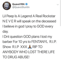 "Barber, God, and Life: QuavoYRN  @QuavoStuntin  Lil Peep ls A Legend A Real Rockstar  NEVERwill speak on the deceased  I believe in god I pray to GOD every  day  l Dnt question GOD plans l lost my  barber For 10 yrs to FENTANYL R.I.P.  Show RIP XXX RIP TO  ANYBODY WHO LOST THERE LIFE  TO DRUG ABUSE! #Quavo responds to #LilPeep fans who thought he was dissing him on his new album ""#QuavoHuncho""... Thoughts on this?! 🤔 @quavohuncho https://t.co/NchGiqrS76"