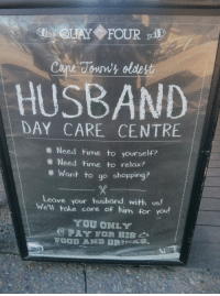 Found at the V&A Waterfront in Cape Town: QUAY FOUR  Cane Jown's oldest  HUSBAND  DAY CARE CENTRE  Need time to yourself?  Need time to relax?  Want to go shopping?  Leave your husband with us!  We'll take care of him for you!  YOU ONLY  PAY Found at the V&A Waterfront in Cape Town