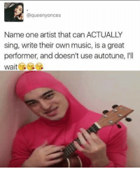 Memes, Singing, and Artist: @que enyonces  Name one artist that can ACTUALLY  sing, write their own music, is a great  performer, and doesn't use autotune, Ill  Wait Like Your Tumblr Dealer