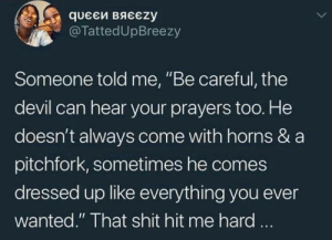 "God is watching you: queEй вяєєzy  @TattedUpBreezy  Someone told me, ""Be careful, the  devil can hear your prayers too. He  doesn't always come with horns & a  pitchfork, sometimes he comes  dressed up like everything you ever  wanted."" That shit hit me hard ... God is watching you"