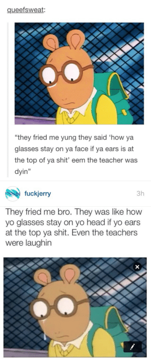 "Head, Shit, and Target: queefsweat:  0  ""they fried me yung they said 'how ya  glasses stay on va face if ya ears is at  the top of ya shit' eem the teacher was  dyin""   fuckjerry  3h  They fried me bro. They was like how  yo glasses stay on yo head if yo ears  at the top ya shit. Even the teachers  were laughin 124:  gentrification"