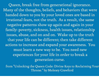"""Family, Ignorant, and Life: Queen, break free from generational ignorance.  Many of the thoughts, beliefs, and behaviors that were  handed down to you by your loved ones are based in  irrational fears, not the truth. As a result, the same  negative patterns show up again and again in your  family: poverty, sickness, health issues, relationship  issues, abuse, and on and on. Wake up to the truth.  that your life can be different; then take different  actions to increase and expand your awareness. You  must learn a new way to be. You need new  experiences for your life in order to break a  generation curse.  from """"Unlocking the Queen Code: Divine Keys to Reclaiming Your  Throne."""" by Molesey Crawford Crown on!  #thequeencode"""