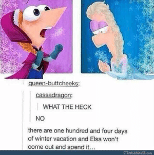 Thanks, I hate Phineas and Frozen: queen-buttcheeks:  cassadragon:  WHAT THE HECK  NO  there are one hundred and four days  of winter vacation and Elsa won't  come out and spend it...  STRANGEBEAVER.com Thanks, I hate Phineas and Frozen