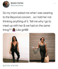 Beyonce, Blackpeopletwitter, and Queen: Queen Cerise  @cerisezhane  So my mom asked me what I was wearing  to the Beyoncé concert... so l told her not  thinking anything of it. Tell me why I go to  meet up with her & we had on the same  8/27/18, 9:16 PM Theyre both killing it though 🔥 (via /r/BlackPeopleTwitter)