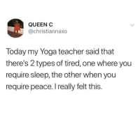 Friends, Memes, and Teacher: QUEEN  @christiannaxo  Today my Yoga teacher said that  there's 2 types of tired, one where you  require sleep, the other when you  require peace. I really felt this. Dm this to 5 friends if you agree 💯