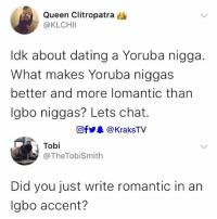 😭😂😂 SavageSunday Which guys are more Lomantic, Yoruba or Igbo? ⬇️⬇️⬇️: Queen Clitropatra  @KLCHI  ldk about dating a Yoruba nigga.  What makes Yoruba niggas  better and more lomantic than  Igbo niggas? Lets chat.  回fy. @ KraksTV  Tobi  @TheTobiSmith  Did you just write romantic in an  lgbo accent? 😭😂😂 SavageSunday Which guys are more Lomantic, Yoruba or Igbo? ⬇️⬇️⬇️