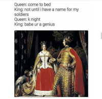 """Memes, Soldiers, and Queen: Queen: come to bed  King: not until i have a name for my  soldiers  Queen: k night  King: babe ur a genius <p>Genius! via /r/memes <a href=""""https://ift.tt/2zGAx9M"""">https://ift.tt/2zGAx9M</a></p>"""
