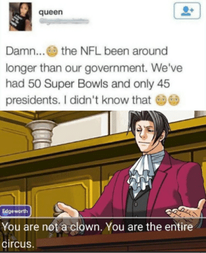 How are people this dumb: queen  Damn... the NFL been around  longer than our government. We've  had 50 Super Bowls and only 45  presidents. I didn't know that  Edgeworth  You are not a clown. You are the entire  circus. How are people this dumb