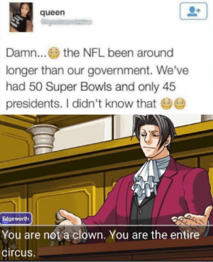 Interesting: queen  Damn... the NFL been around  longer than our government. We've  had 50 Super Bowls and only 45  presidents. I didn't know that  Edgeworth  You are not a clown. You are the entire  circus. Interesting