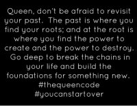 Yes... #thequeencode: Queen, don't be afraid to revisit  your past. The past is where you  find your roots; and at the root is  where you find the power to  create and the power to destroy  Go deep to  break the chains  in  your life and build the  foundations for something new  #the queen code  tty ouca start over Yes... #thequeencode