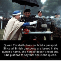 elizabeth: Queen Elizabeth does not hold a passport.  Since all British passports are issued in the  queen's name, she herself doesn't need one.  She just has to say that she is the queen.  fb.com/facts weird