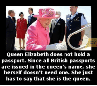 elizabeth: Queen Elizabeth does not hold a  passport. Since all British passports  are issued in the queen's name, she  herself doesn't need one. She just  has to say that she is the queen.