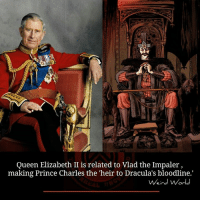 vlad the impaler: Queen Elizabeth II is related to Vlad the Impaler  making Prince Charles the heir to Dracula's bloodline.'  Weird World