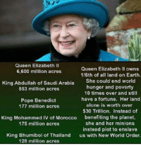 Queen Elizabeth: Queen Elizabeth II  Queen Elizabeth II owns  6,600 million acres  1/6th of all land on Earth.  King Abdullah of Saudi Arabia  She could end world  hunger and poverty  553 million acres  10 times over and still  have a fortune. Her land  Pope Benedict  alone is worth over  177 million acres  $30 Trillion. Instead of  King Mohammed IV of Morocco  benefiting the planet,  she and her minions  175 million acres  instead plot to enslave  King Bhumibol of Thailand  us with New World Order.  128 million acres