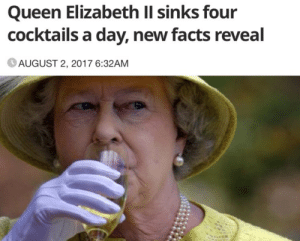 When the queen drinks four cocktails a day its news but when I do it Im disturbing the other Urban Outfitters shoppers????: Queen Elizabeth Il sinks four  cocktails a day, new facts reveal  AUGUST 2, 2017 6:32AM When the queen drinks four cocktails a day its news but when I do it Im disturbing the other Urban Outfitters shoppers????
