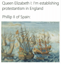 England, Facebook, and Memes: Queen Elizabeth l: l'm establishing  protestantism in England  Phillip Il of Spain:  CLASSICAL ART MEMES  facebook.com/classicalartimemes