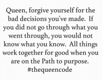 Yes... #thequeencode: Queen, forgive yourself for the  bad decisions you've made. If  you did not go through what you  went through, you would not  know what you know. All things  work together for good when you  are on the Path to purpose.  #the queencode Yes... #thequeencode