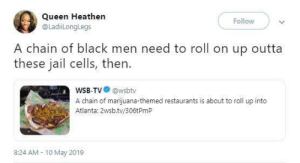 A chain gang: Queen Heathen  @LadiLonglegs  Follow  A chain of black men need to roll on up outta  these jail cells, then.  WSB-TV@wsbtv  A chain of marijuana-themed restaurants is about to roll up into  Atlanta: 2wsb.tv/306tPmP  8:24 AM 10 May 2019 A chain gang