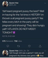 This ain't it chiefs bad morning: Queen Hoe  @5ft_2in  Yall heard pregnant pussy the best? Well  im having for the 1st time in HISTORY im  throwin a all pregnant pussy party!!! Yes  fellas every bitch in the party will be  pregnant and showing! They dick hungry  yal!! ATLANTA DO NOT MISS!!  TONIGHT  9/1/18, 9:42 AM  575 Retweets 758 Likes  Queen Hoe @5ft_2in 3h  Yall though shit was a game!? I told you all  pregnant! My bitches was gettinithey This ain't it chiefs bad morning
