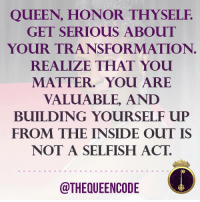 Memes, 🤖, and The Insider: QUEEN, HONOR THYSELF.  GET SERIOUS ABOUT  YOUR TRANSFORMATION  REALIZE THAT YOU  MATTER. YOU ARE  VALUABLE, AND  BUILDING YOURSELF uP  FROM THE INSIDE OUT IS  NOT A SELFISH ACT.  @THEQUEENCODE Yes... Queen, do you agree? #thequeencode